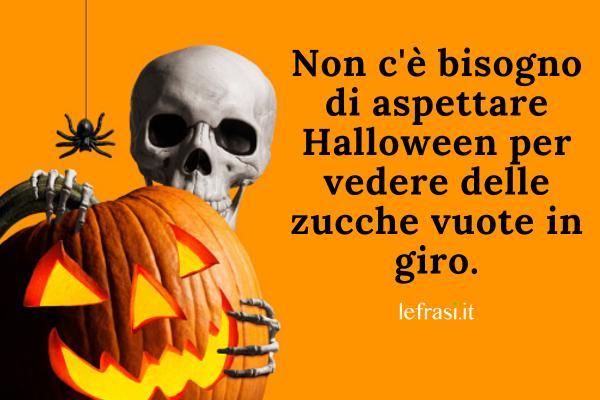 Frasi su Halloween - Non c'è bisogno di aspettare Halloween per vedere delle zucche vuote in giro.