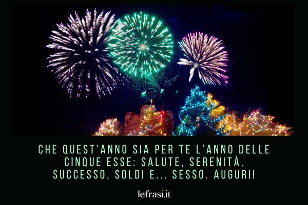 Frasi di Auguri di Buon Anno - Che quest'anno sia per te l'anno delle cinque esse: Salute, Serenità, Successo, Soldi e... Sesso. Auguri!