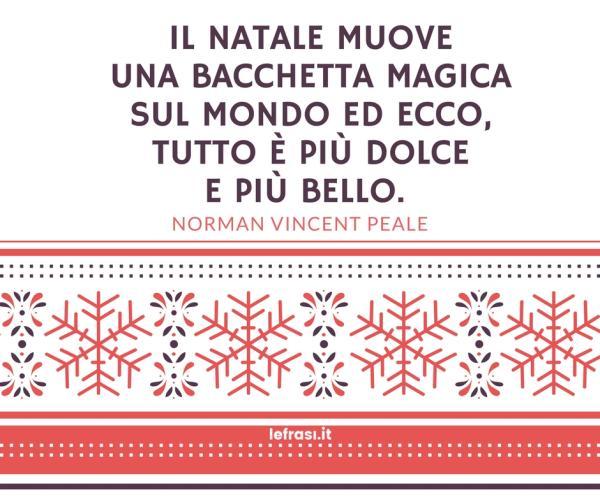 Frasi sul Natale - Il Natale muove una bacchetta magica sul mondo ed ecco, tutto è più dolce e più bello.