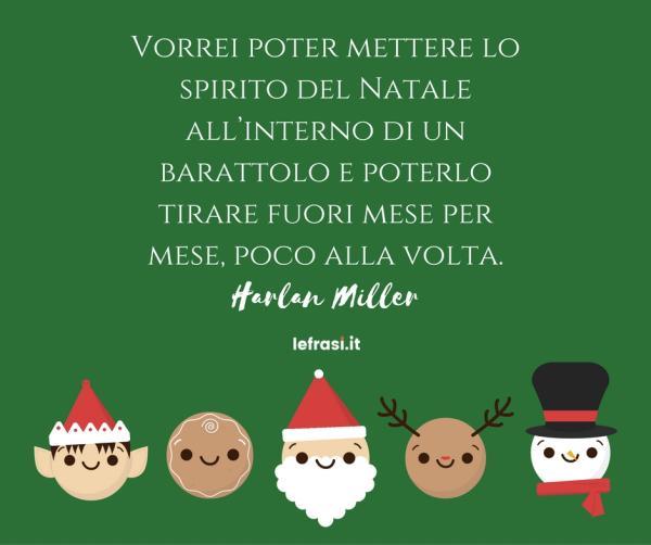 Frasi sul Natale - Vorrei poter mettere lo spirito del Natale all'interno di un barattolo e poterlo tirare fuori mese per mese, poco alla volta...