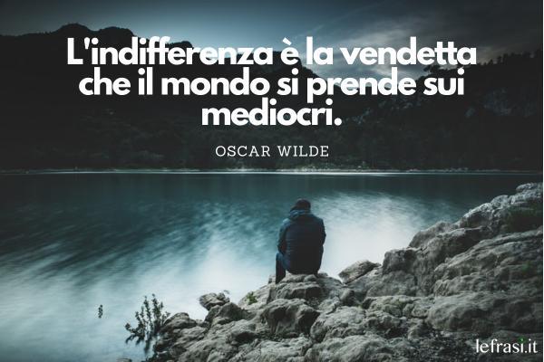 Frasi sul silenzio - L'indifferenza è la vendetta che il mondo si prende sui mediocri.