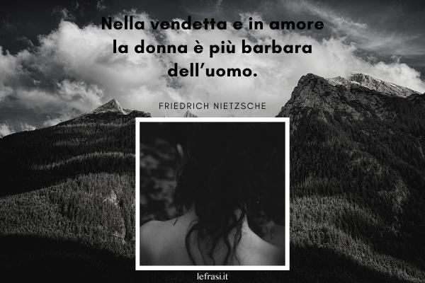 Frasi sulla Vendetta - Nella vendetta e in amore la donna è più barbara dell'uomo.