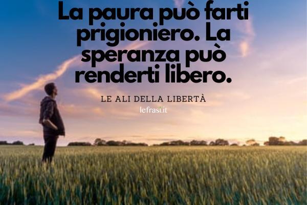 Frasi sulla speraza - La paura può farti prigioniero. La speranza può renderti libero.