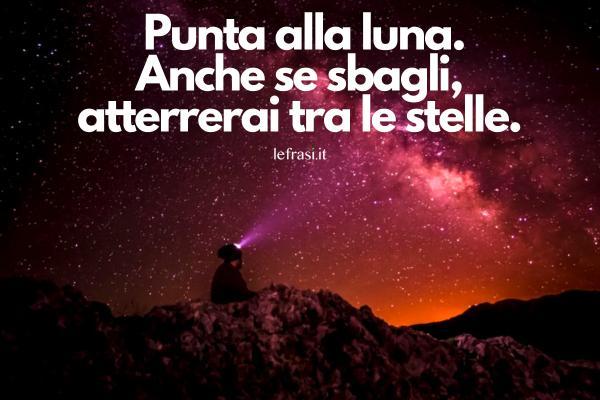 Frasi sulla speraza -  Punta alla luna. Anche se sbagli, atterrerai tra le stelle.