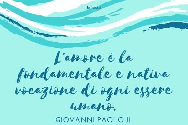 Frasi di Papa Giovanni Paolo II - L'amore è la fondamentale e nativa vocazione di ogni essere umano.
