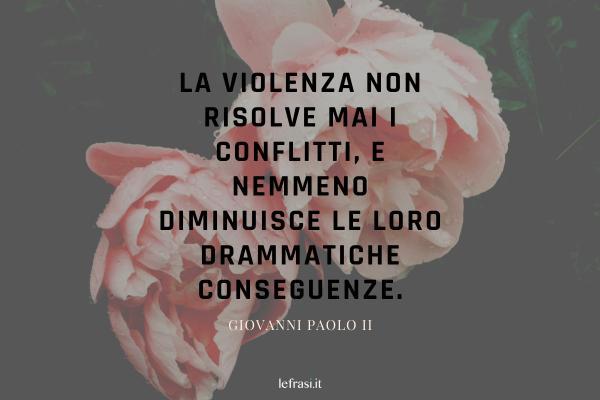 Frasi di Papa Giovanni Paolo II - La violenza non risolve mai i conflitti, e nemmeno diminuisce le loro drammatiche conseguenze.
