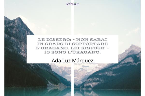 Frasi di Ada Luz Márquez - Le dissero: – Non sarai in grado di sopportare l'uragano. Lei rispose: – Io sono l'uragano.