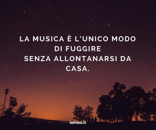 Frasi sul Viaggio - La musica è l'unico modo di fuggire senza allontanarsi da casa.