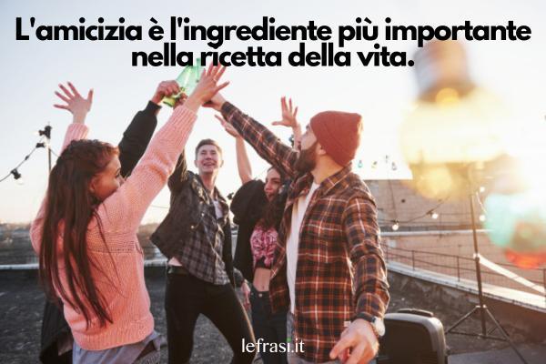 Frasi Tumblr sull'amicizia - L'amicizia è l'ingrediente più importante nella ricetta della vita.