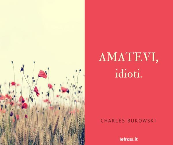 Frasi di Charles Bukowski - Amatevi, idioti.