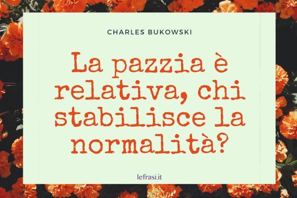 Frasi di Charles Bukowski - La pazzia è relativa, chi stabilisce la normalità?