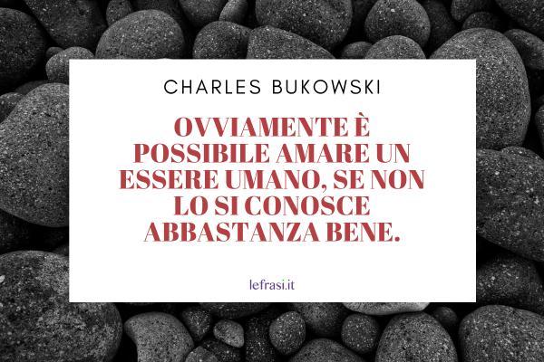Frasi di Charles Bukowski - Ovviamente è possibile amare un essere umano, se non lo si conosce abbastanza bene.