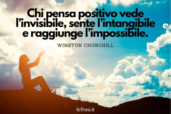 Frasi positive - Chi pensa positivo vede l'invisibile, sente l'intangibile e raggiunge l'impossibile.