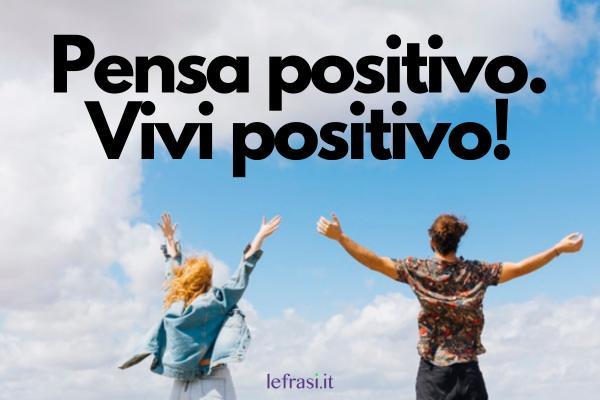 Frasi positive - Pensa positivo. Vivi positivo!