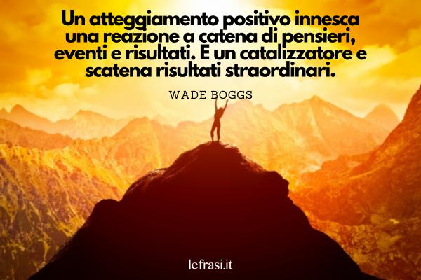 Frasi positive - Un atteggiamento positivo innesca una reazione a catena di pensieri, eventi e risultati. È un catalizzatore e scatena risultati straordinari.