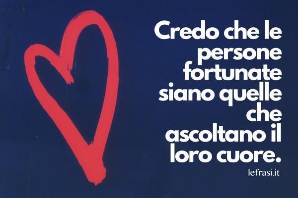 Frasi sulla fortuna - Credo che le persone fortunate siano quelle che ascoltano il loro cuore.