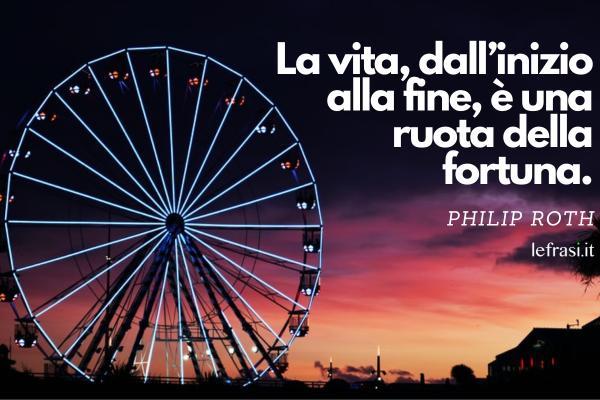 Frasi sulla fortuna - La vita, dall'inizio alla fine, è una ruota della fortuna.
