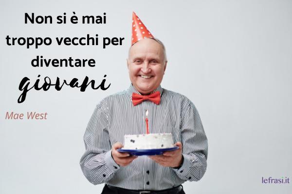 Frasi di auguri per il compleanno dei 60 anni - Non si è mai troppo vecchi per diventare giovani.