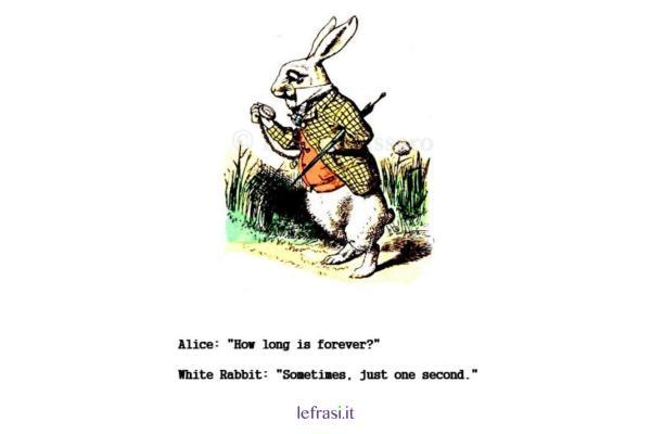 Frasi sul tempo - ALICE: Per quanto tempo è per sempre? BIANCONIGLIO: a volte, solo un secondo.