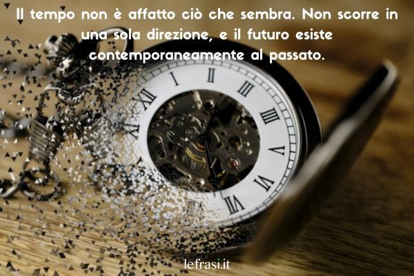 Frasi sul tempo - Il tempo non è affatto ciò che sembra. Non scorre in una sola direzione, e il futuro esiste contemporaneamente al passato.