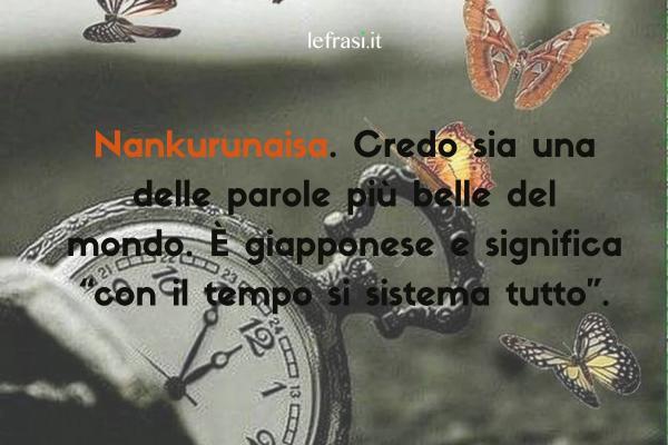 """Frasi sul tempo - Nankurunaisa. Credo sia una delle parole più belle del mondo. È giapponese e significa """"con il tempo si sistema tutto""""."""