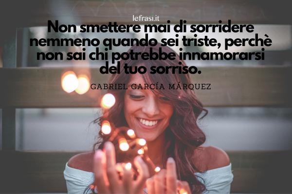 Frasi sul Sorriso - Non smettere mai di sorridere nemmeno quando sei triste, perchè non sai chi potrebbe innamorarsi del tuo sorriso.