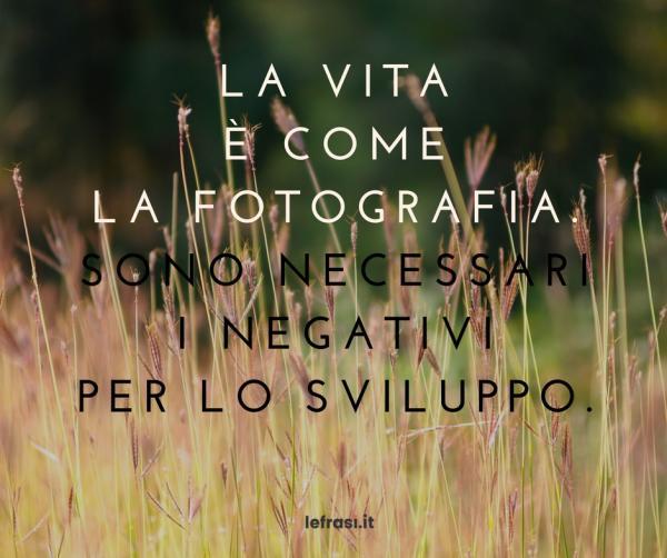 Frasi sulla Crescita Personale - La vita è come la fotografia. Sono necessarii negativi per lo sviluppo.