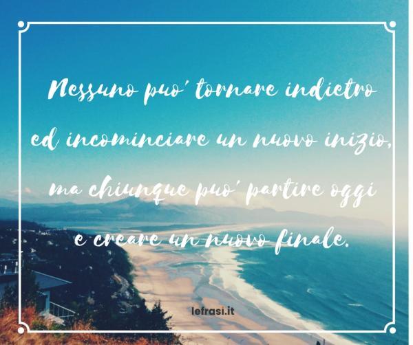Frasi sulla Crescita Personale - Nessuno può tornare indietro e incominciare un nuovo inizio, ma chiunque può partire oggie creare un nuovo finale.