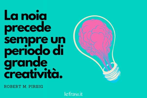 Frasi sulla noia - La noia precede sempre un periodo di grande creatività.