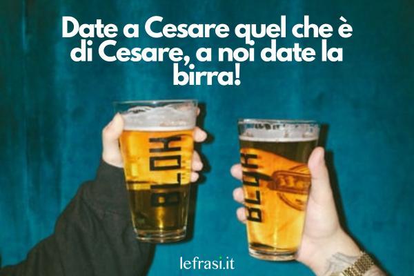 Frasi sulla birra - Date a Cesare quel che è di Cesare, a noi date la birra!