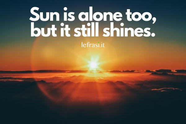 Frasi sul sole - Sun is alone too, but it still shines.