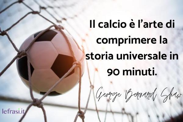 Frasi motivazionali per lo sport e per gli sportivi - Il calcio è l'arte di comprimere la storia universale in 90 minuti.