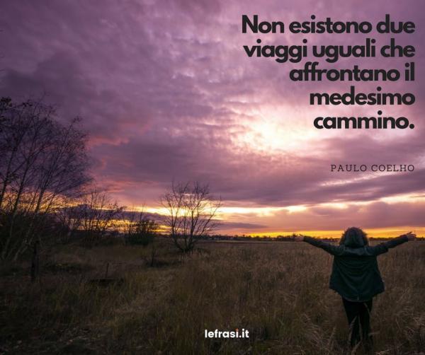 Frasi di Paulo Coelho - Non esistono due viaggi uguali che affrontano il medesimo cammino.