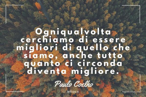 Frasi di Paulo Coelho - Ogniqualvolta cerchiamo di essere migliori di quello che siamo, anche tutto quanto ci circonda diventa migliore.