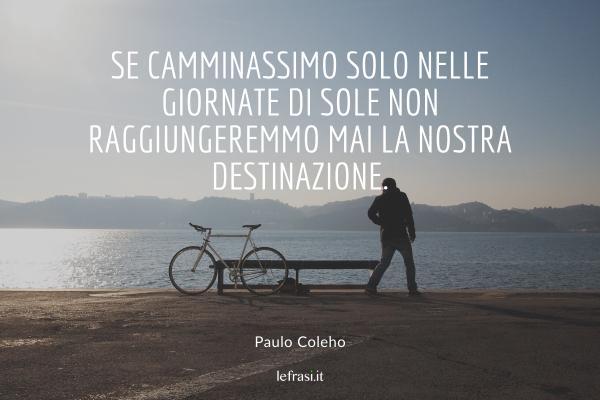 Frasi di Paulo Coelho - Se camminassimo solo nelle giornate di sole non raggiungeremmo mai la nostra destinazione.