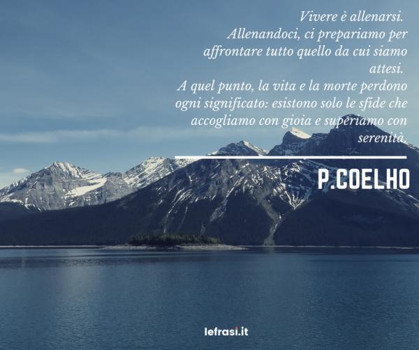 Frasi di Paulo Coelho - Vivere è allenarsi. Allenandoci, ci prepariamo per affrontare tutto quello da cui siamo attesi. A quel punto, la vita e la morte perdono ogni significato: esistono solo le sfide che accogliamo con gioia e superiamo con serenità.