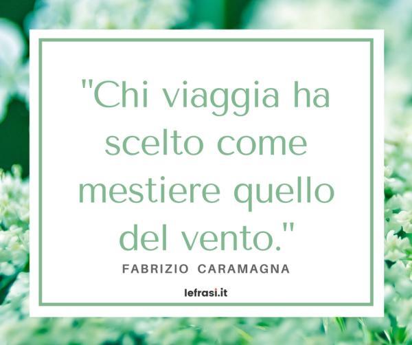 Frasi di Fabrizio Caramagna - Chi viaggia ha scelto come mestiere quello del vento.