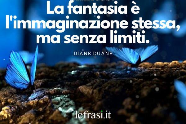 Frasi sulla fantasia e sulla magia - La fantasia è l'immaginazione stessa, ma senza limiti.