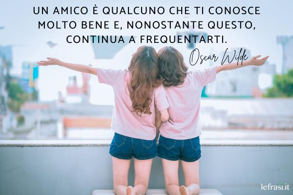 Frasi sull'Amicizia vera - Un amico è qualcuno che ti conosce molto bene e, nonostante questo, continua a frequentarti.