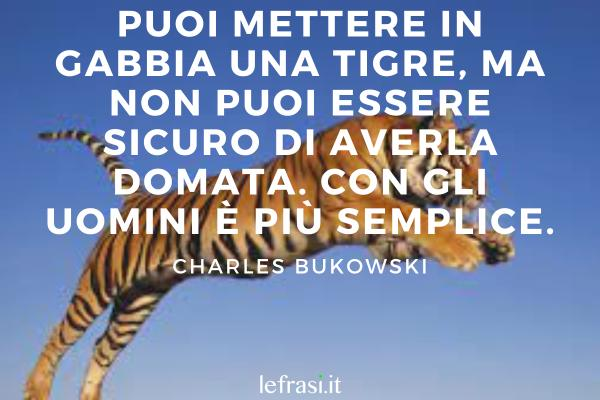 Frasi sulla tigre - Puoi mettere in gabbia una tigre, ma non puoi essere sicuro di averla domata. Con gli uomini è più semplice.