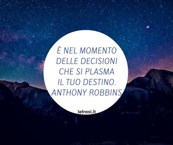 Frasi di Anthony Robbins - È nel momento delle decisioni che si plasma il tuo destino.