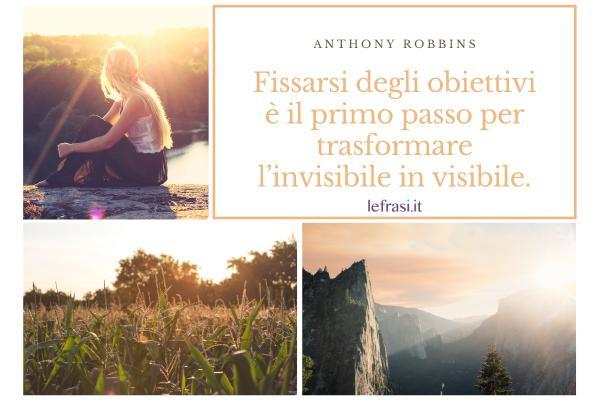 Frasi di Anthony Robbins - Fissarsi degli obiettivi è il primo passo per trasformare l'invisibile in visibile.