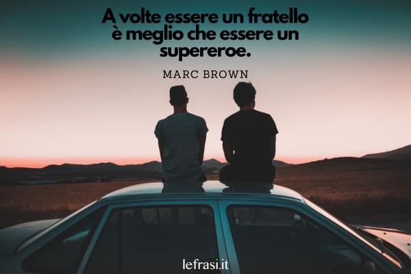 Le frasi più belle da dedicare ad un uomo speciale - A volte essere un fratello è meglio che essere un supereroe.