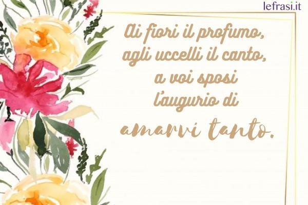 Auguri di Matrimonio - Ai fiori il profumo, agli uccelli il canto, a voi sposi l'augurio di amarvi tanto.