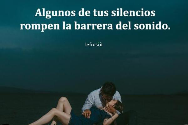 Frasi d'amore in spagnolo - Algunos de tus silencios rompen la barrera del sonido.