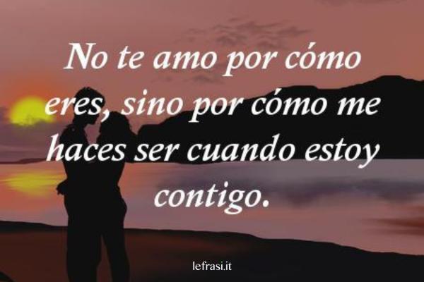 Frasi d'amore in spagnolo - No te amo por cómo eres, sino por cómo me haces ser cuando estoy contigo.