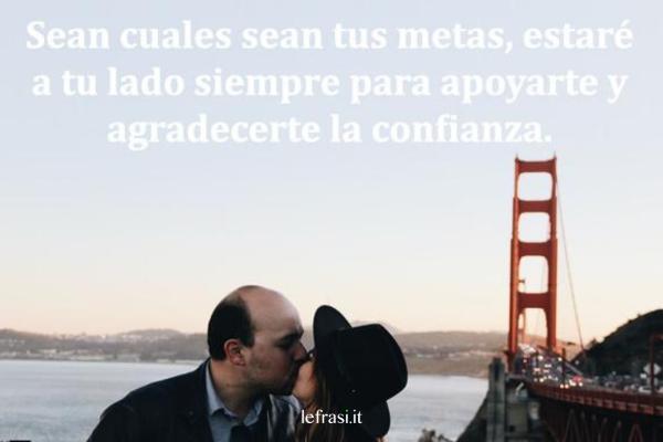 Frasi d'amore in spagnolo - Sean cuáles sean tus metas, estaré a tu lado siempre para apoyarte y agradecerte la confianza.