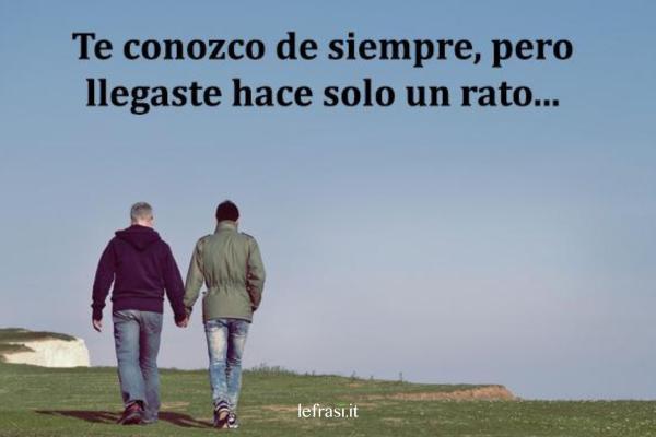 Frasi d'amore in spagnolo - Te conozco de siempre pero llegaste hace solo un rato.