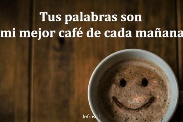 Frasi d'amore in spagnolo - Tus palabras son mi mejor café de cada mañana.