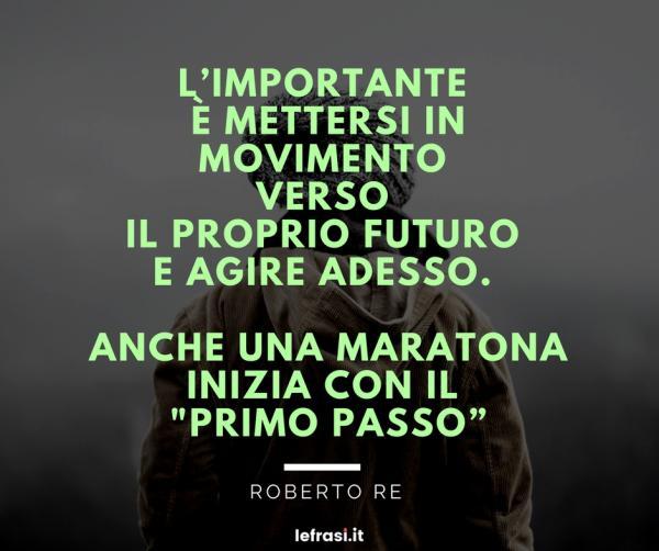 """Frasi di Roberto Re - L'importante è mettersi in movimento verso il proprio futuro e agire adesso. Anche una maratona inizia con il """"primo passo""""."""
